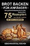 Brot backen für Anfänger: Das große Brotbackbuch mit den...