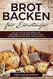 Brot backen für Einsteiger: Das ultimative Brotbackbuch:...