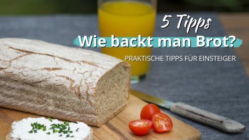 Wie backt man Brot? – 5 praktische Tipps für Einsteiger