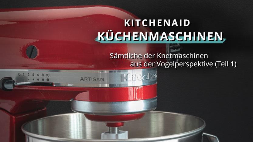 Welche KitchenAid ist die Richtige für mich? Alle Knetmaschinen – Einfach erklärt (Teil 1)